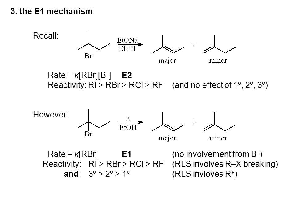 3. the E1 mechanism Recall: Rate = k[RBr][B–] E2. Reactivity: RI > RBr > RCl > RF (and no effect of 1º, 2º, 3º)